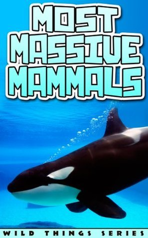 Children Book : Most Massive Mammals (Books About Animals) (Wild Things Series) Nicole M. Gray