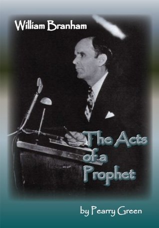 William Branham, The Acts of a Prophet  by  Pearry Green