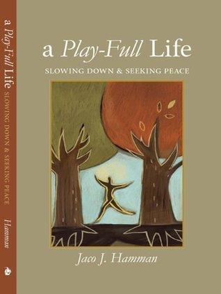A Play-Full Life: Slowing Down and Seeking Peace Jaco J. Hamman