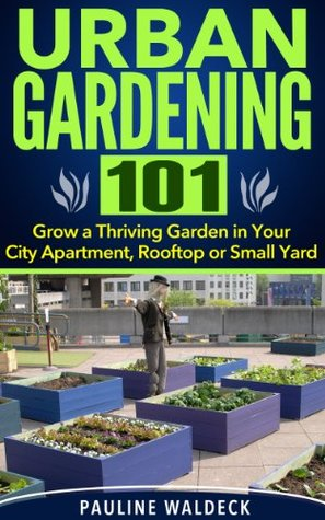 Urban Gardening 101: Grow a Thriving Garden in Your City Apartment, Rooftop or Small Yard  by  Pauline Waldeck