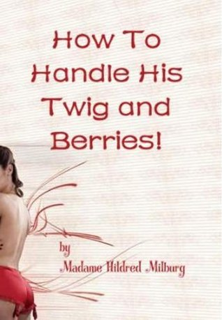 How To Handle His Twig and Berries!  by  Hildred Milburg