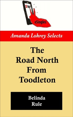 The Road North From Toodleton (Amanda Lohrey Selects series)  by  Belinda Rule