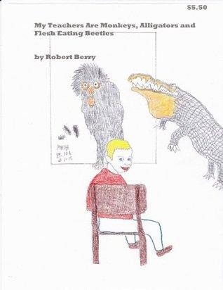 My Teachers Are Monkeys, Alligators And Flesh Eating Beetles Robert Berry