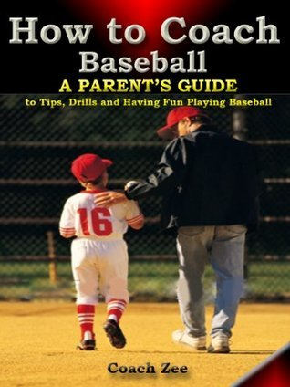 How to Coach Baseball A Parents Guide to Tips, Drills and Having Fun Playing Baseball Coach Zee