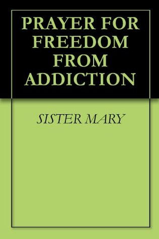 PRAYER FOR FREEDOM FROM ADDICTION  by  Sister Mary