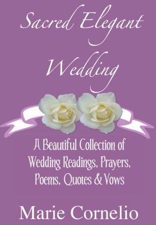 Sacred Elegant Wedding A Beautiful Collection Of Wedding Readings, Prayers, Poems, Quotes & Vows  by  Marie Cornelio