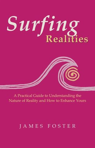 Surfing Realities: A Practical Guide to Understanding the Nature of Reality and How to Enhance Yours  by  James Foster