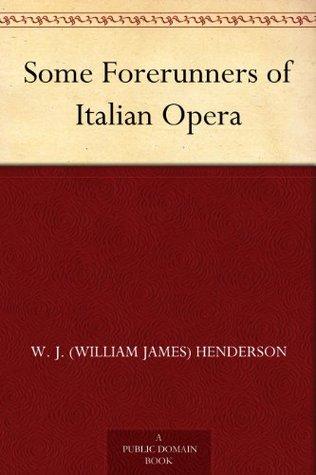 Some Forerunners of Italian Opera W.J. Henderson