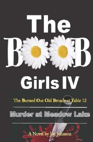 The Burned Out Old Broads IV: Murder at Meadow Lakes Joy Johnson