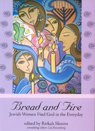 Bread and Fire: Jewish Women Find God in the Everyday Rivkah Slonim