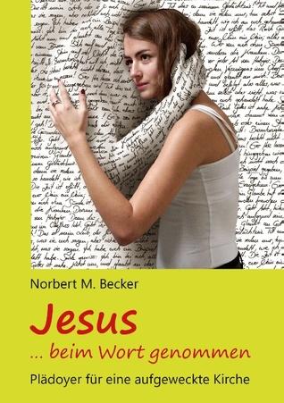 Jesus ... beim Wort genommen: Plädoyer für eine aufgeweckte Kirche Norbert M. Becker