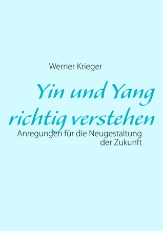 Yin und Yang richtig verstehen: Anregungen für die Neugestaltung der Zukunft Werner Krieger