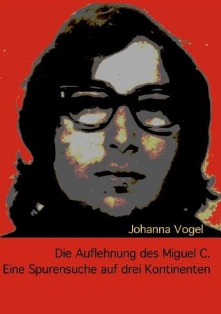 Die Auflehnung des Miguel C.: Eine Spurensuche auf drei Kontinenten  by  Johanna Vogel