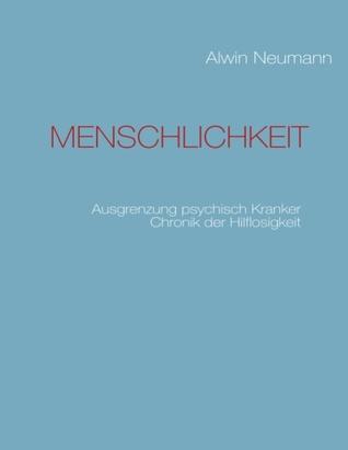 MENSCHLICHKEIT: Ausgrenzung psychisch Kranker  Chronik der Hilflosigkeit Alwin Neumann