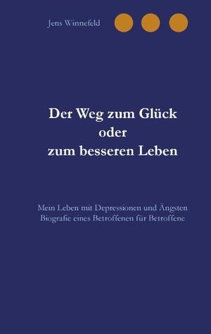 Der Weg zum Glück oder zum besseren Leben: Mein Leben mit Depressionen und Ängsten Jens Winnefeld