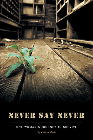 Never Say Never - One Womans Journey to Survive Celeste Roth