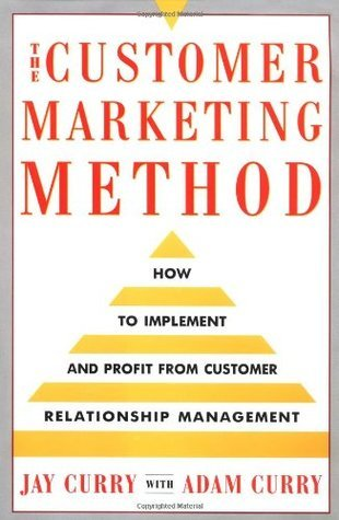 The Customer Marketing Method: How To Implement and Profit from Customer Relationship Management  by  Jay Curry