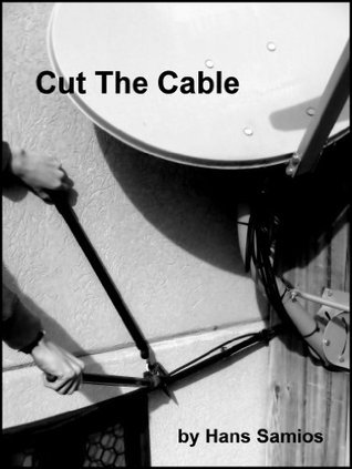 Cut the Cable: How We Went From Satellite / Cable to Antenna and Internet TV to Save Hundreds of Dollars Every Year  by  Hans Samios