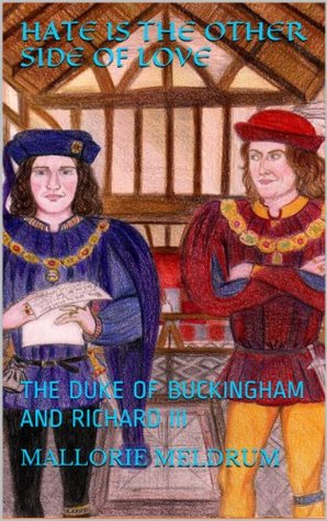HATE IS THE OTHER SIDE OF LOVE: THE DUKE OF BUCKINGHAM AND RICHARD III Mallorie Meldrum
