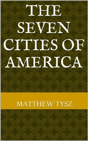 The Seven Cities of America  by  Matthew Tysz