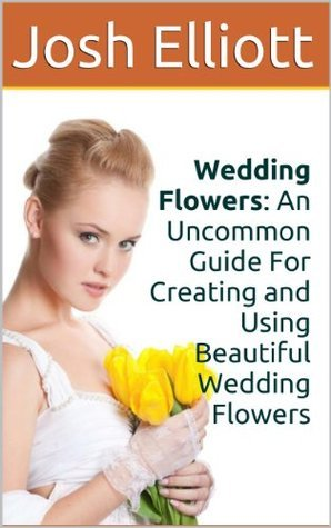 Wedding Flowers: An Uncommon Guide For Creating and Using Beautiful Wedding Flowers Josh Elliott