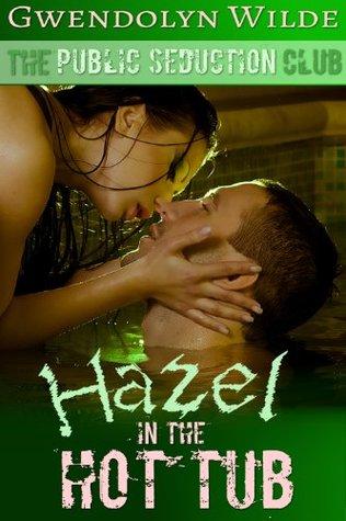 Hazel, in the Hot Tub: Public Seduction Club #2 Gwendolyn Wilde