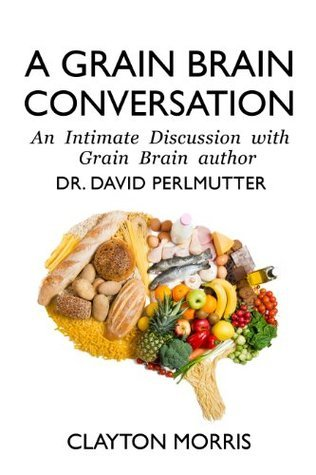 A Grain Brain Conversation: An Intimate Discussion with Grain Brain author Dr. David Perlmutter  by  Clayton Morris
