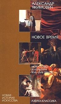 Новое время. Искусство и культура XVII—XVIII веков Александр Якимович