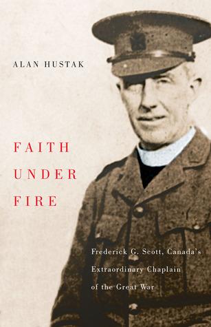 Faith Under Fire: Fredrick G. Scott, Canadas Extraordinary Chaplain of the Great War  by  Alan Hustak