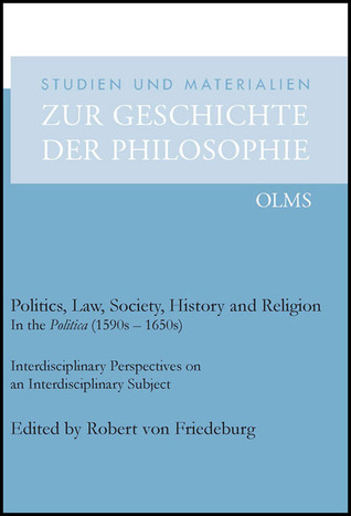 Politics, Law, Society, History and Religion in the Politica (1590s - 1650s): Interdisciplinary Perspectives on an Interdisciplinary Subject Robert von Friedeburg