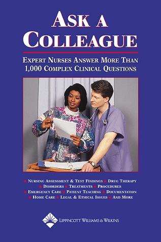 Ask a Colleague: Expert Nurses Answer More Than 1,000 Complex Clinical Questions Lippincott Williams & Wilkins