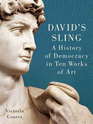 Davids Sling: A History of Art and Democracy from the Parthenon to Picasso  by  Victoria  C.G. Coates