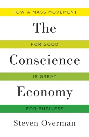 The Conscience Economy: How a Mass Movement for Good Is Great for Business Steven Overman