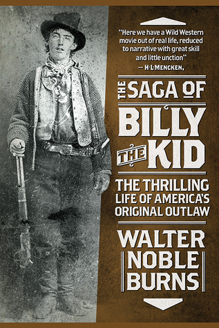 The Saga of Billy the Kid: The Thrilling Life of Americas Original Outlaw Walter Noble Burns