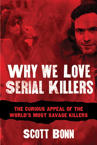 Why We Love Serial Killers: The Curious Appeal of the Worlds Most Savage Murderers Scott A. Bonn
