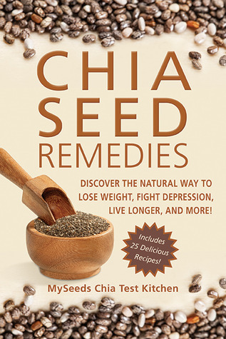 Chia Seed Remedies: Use These Ancient Seeds to Lose Weight, Balance Blood Sugar, Feel Energized, Slow Aging, Decrease Inflammation, and More! Myseeds Chia Test Kitchen