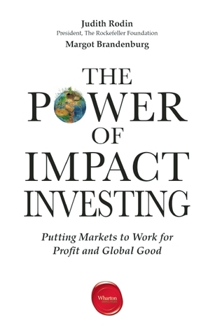 The Power of Impact Investing: Putting Markets to Work for Profit and Global Good  by  Judith Rodin