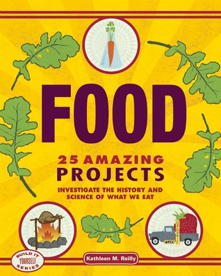 Food: 25 Amazing Projects Investigate the History and Science of What We Eat  by  Kathleen M. Reilly