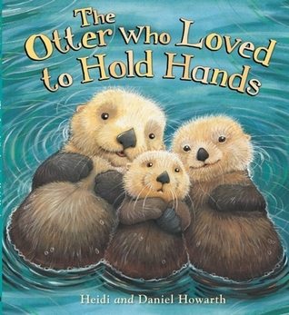 The Otter Who Loved to Hold Hands Heidi Howarth