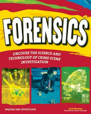 FORENSICS: UNCOVER THE SCIENCE AND TECHNOLOGY OF CRIME SCENE INVESTIGATION Carla Mooney