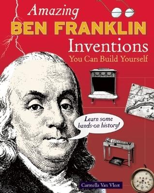 Amazing BEN FRANKLIN Inventions: You Can Build Yourself Carmella Van Vleet
