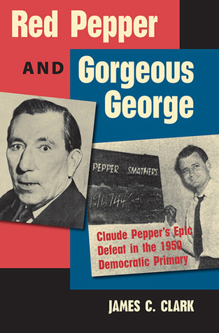 Red Pepper and Gorgeous George: Claude Peppers Epic Defeat in the 1950 Democratic Primary  by  James C. Clark