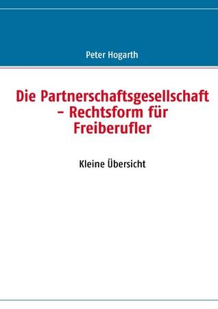 Die Partnerschaftsgesellschaft - Rechtsform für Freiberufler: Kleine Übersicht Peter Hogarth