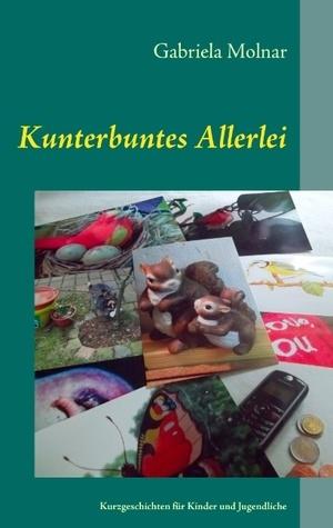Kunterbuntes Allerlei: Kurzgeschichten für Kinder und Jugendliche  by  Gabriela Molnar