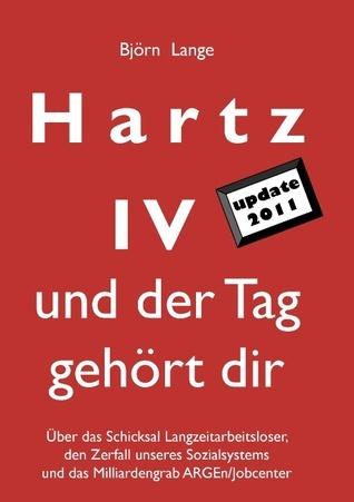 Hartz IV - und der Tag gehört dir: Über das Schicksal Langzeitarbeitsloser, den Zerfall unseres Sozialsystems und das Milliardengrab ARGEn/Jobcenter Björn Lange