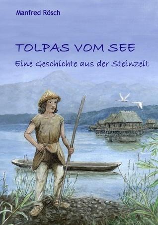 Tolpas vom See: Eine Geschichte aus der Steinzeit Manfred Rösch