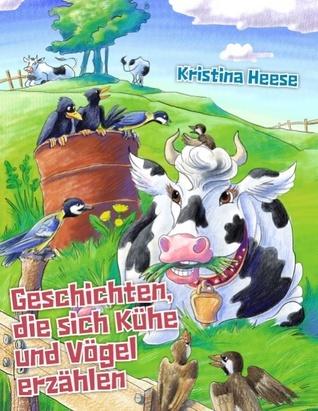 Geschichten, die sich Kühe und Vögel erzählen Kristina Heese