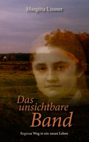 Das unsichtbare Band: Reginas Weg in ein neues Leben  by  Margitta Lissner