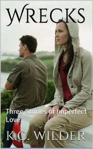 Wrecks: Three Stories of Imperfect Love K.C.  Wilder