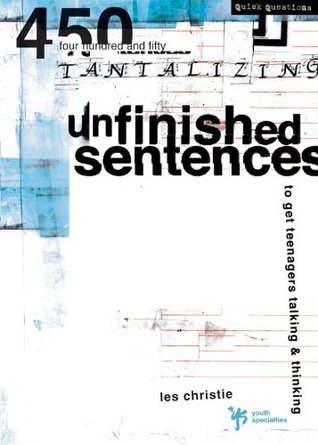 Unfinished Sentences: 450 Tantalizing Unfinished Sentences to Get Teenagers Talking and Thinking Les Christie